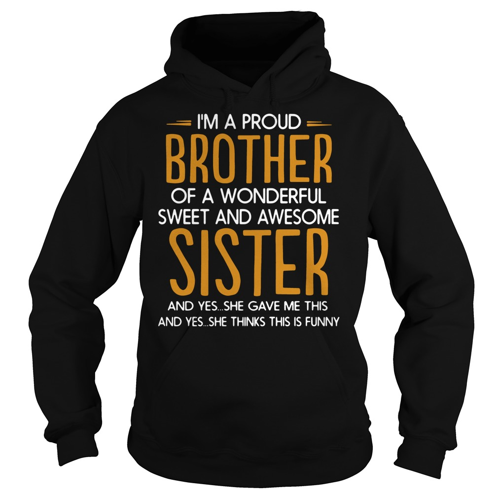 I'm a proud of a wonderful sweet awesome sister and yes she gave me this and yes she thinks this is funny Hoodie