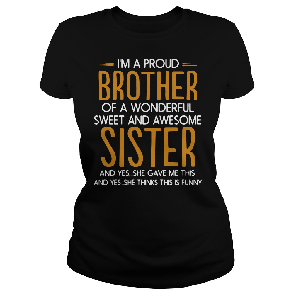 I'm a proud of a wonderful sweet awesome sister and yes she gave me this and yes she thinks this is funny Ladies t-shirt