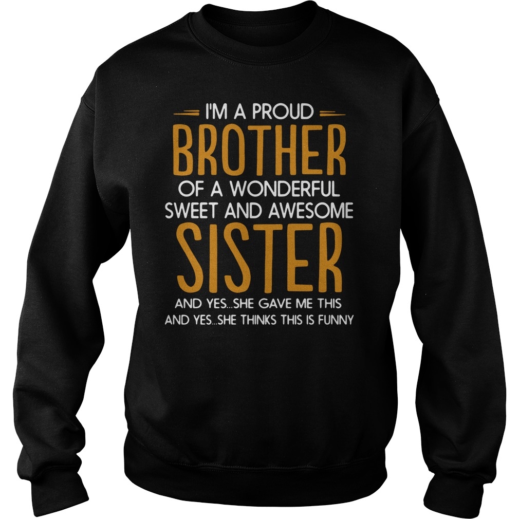 I'm a proud of a wonderful sweet awesome sister and yes she gave me this and yes she thinks this is funny Sweater