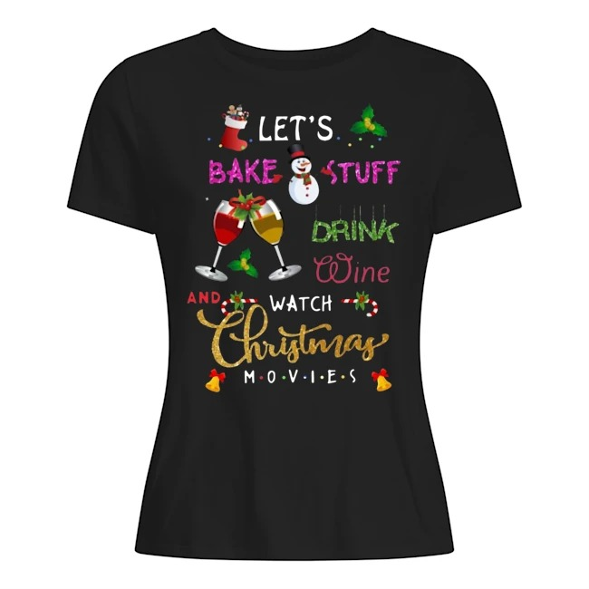 Let's bake stuff drink wine and watch Christmas movies Ladies t-shirt