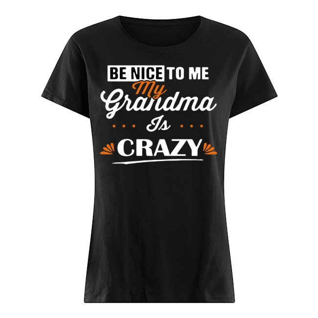 Be nice to me my grandma is crazy shirtBe nice to me my grandma is crazy Ladies t-shirt