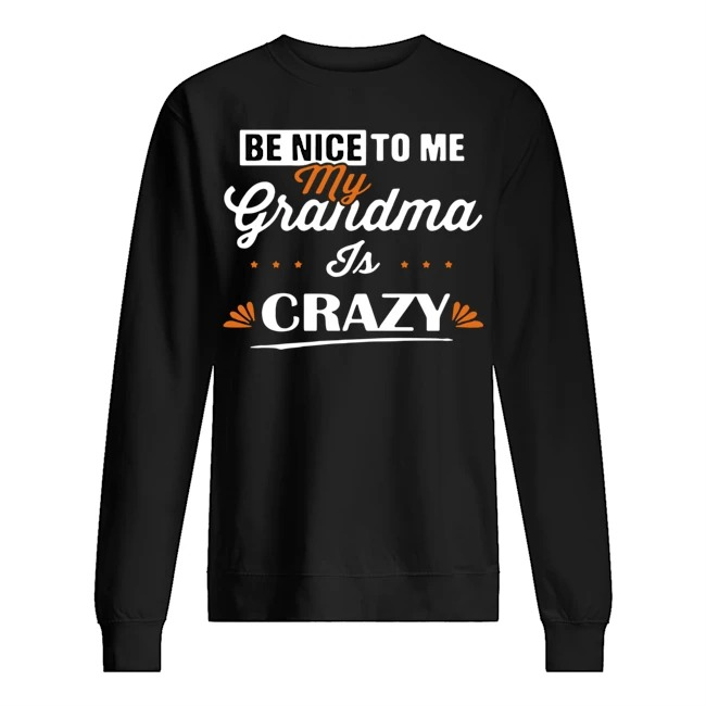 Be nice to me my grandma is crazy shirtBe nice to me my grandma is crazy Sweater