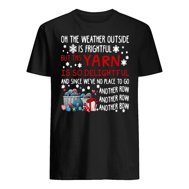 On the weather outside is frightful but this yarn is so delightful and since we've no place to go another row Christmas Guys t-shirt