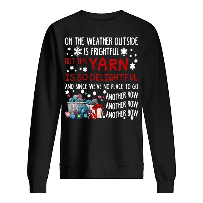 On the weather outside is frightful but this yarn is so delightful and since we've no place to go another row Christmas Sweater