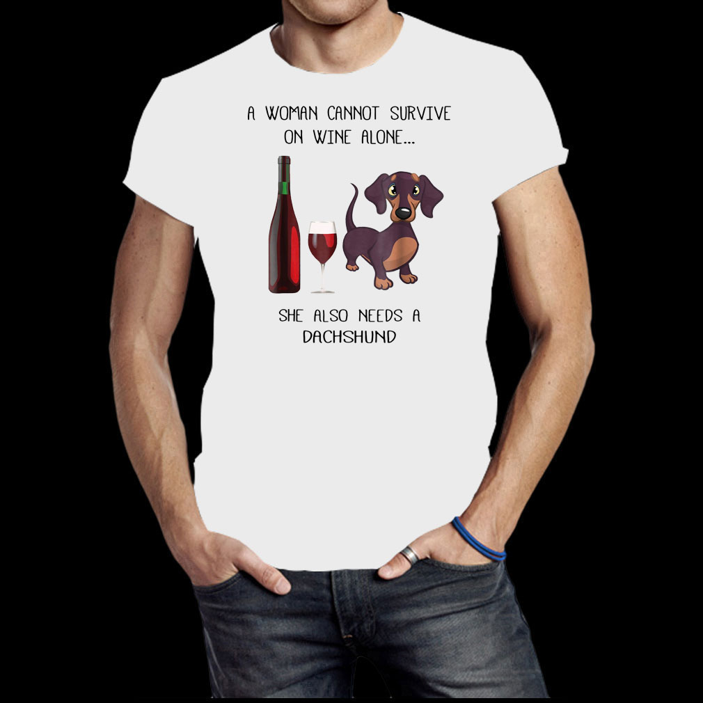 A woman cannot survive on wine alone she also needs a dog Dachshund shirt