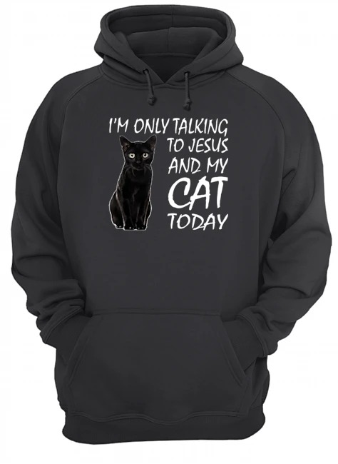 Black cat I'm only talking to Jesus and my cat today Hoodie