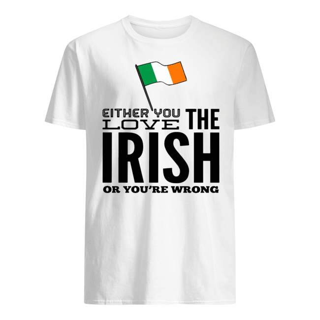 Either you love the Irish or you're wrong shirt