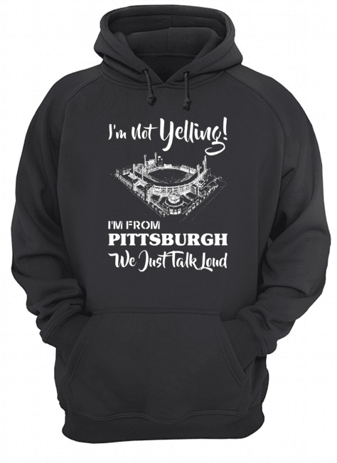I'm not Yelling I'm from pittsburgh we just talk loud Hoodie