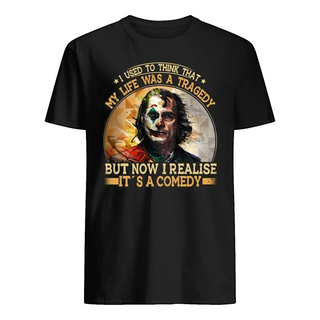 Joker I used to think that my life was a tragedy but now I realise It's a comedy Guys t-shirt