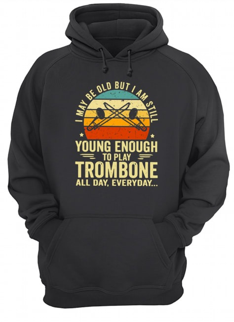 I may be old but I am still young enough to play trombone all day everyday Vintage Hoodie