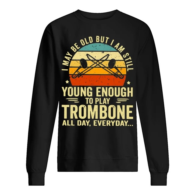 I may be old but I am still young enough to play trombone all day everyday Vintage Sweater