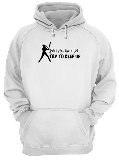 Yeah I play like a girl try to keep up Hoodie