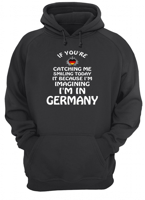 If you're catching me smiling today it because I'm imagining I'm in Germany Hoodie